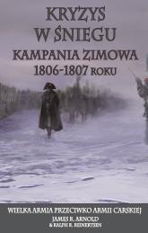 Kryzys w śniegu Kampania zimowa 1806-1807 roku. Wielka Armia przeciwko Armii Carskiej - James R. Arnold, Ralph R. Reinertsen | mała okładka