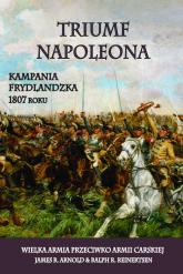 Triumf Napoleona Kampania frydlandzka 1807 roku. Wielka Armia przeciwko Armii Carskiej - Arnold James R., Reinertsen Ralph R. | mała okładka