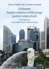 Dylematy bezpieczeństwa militarnego państw azjatyckich Wewnętrzne uwarunkowania sekurytyzacji - Fijałkowski Łukasz, Jarząbek Jarosław   mała okładka