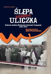 Ślepa (czerwona) uliczka Stołeczne struktury Ministerstwa Informacji i Propagandy (1944–1947) - Patryk Pleskot | mała okładka