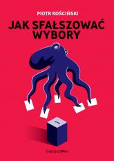 Jak sfałszować wybory - Piotr Kościński | mała okładka