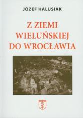 Z Ziemi Wieluńskiej do Wrocławia - Józef Halusiak   mała okładka