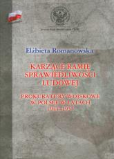 Karzące ramię sprawiedliwości ludowej Prokuratory wojskowe w Polsce w latach 1944-1955 - Elżbieta Romanowska | mała okładka