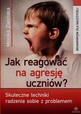 Jak reagować na agresję uczniów Skuteczne techniki radzenia sobie z problemem - Monika Zielińska | mała okładka