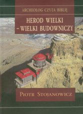 Herod Wielki - wielki budowniczy Twierdze i miasta Heroda w świetle badań archeologicznych - Piotr Stojanowicz   mała okładka