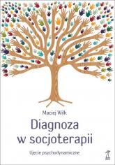 Diagnoza w socjoterapii Ujęcie psychodynamiczne - Maciej Wilk | mała okładka