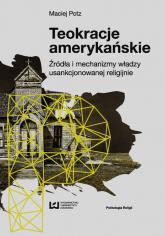 Teokracje amerykańskie Źródła i mechanizmy władzy usankcjonowanej religijnie - Maciej Potz | mała okładka