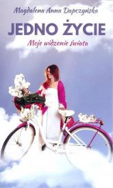 Jedno życie Moje widzenie świata - Dapczyńska Magdalena Anna   mała okładka