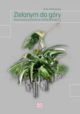Zielonym do góry Nowoczesne pomysły na rośliny we wnętrzu - Anna Piotrowska | mała okładka