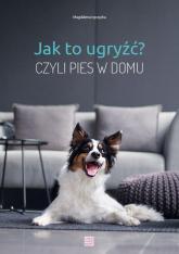 Jak to ugryźć? Czyli pies w domu - Magdalena Łęczycka | mała okładka