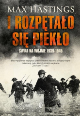 I rozpętało się piekło Świat na wojnie 1939-1945 - Max Hastings | mała okładka