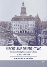 Niechciane dziedzictwo. Nieruchomości zabytkowe na Dolnym Śląsku w latach 1945–1989 - Adriana Merta-Staszczak | mała okładka