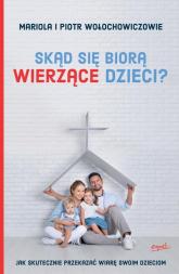 Skąd się biorą wierzące dzieci? Jak skutecznie przekazać wiarę swoim dzieciom - Wołochowicz Mariola, Wołochowicz Piotr | mała okładka