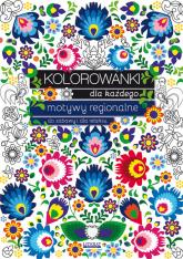 Kolorowanki dla każdego Motywy regionalne do zabawy i dla relaksu - Maja Kanarkowska | mała okładka
