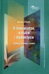 O literaturze, sztuce i dydaktyce Dialogi dawne i nowe - Anna Pilch | mała okładka