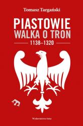 Piastowie Walka o tron 1138-1320 - Tomasz Targański | mała okładka