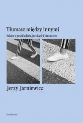 Tłumacz między innymi Szkice o przekładach, językach i literaturze - Jerzy Jarniewicz | mała okładka