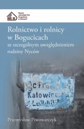 Rolnictwo i rolnicy w Bogucicach ze szczególnym uwzględnieniem rodziny Nyców - Przemysław Piwowarczyk   mała okładka