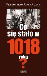 Co się stało w 1018 roku? - Przemysław Urbańczyk | mała okładka