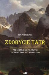 Zdobycie Tatr Prehistoria i początki taternictwa do roku 1903 Tom1 - Jan Kiełkowski   mała okładka