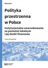 Polityka przestrzenna w Polsce Instytucjonalne uwarunkowania na poziomie lokalnym i jej skutki finansowe - Cezary Brzeziński | mała okładka