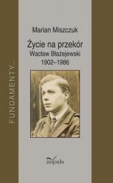 Życie na przekór Wacław Błażejewski 1902-1986 - Marian Miszczuk | mała okładka