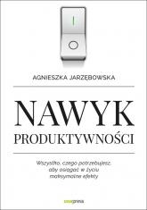 Nawyk produktywności Wszystko czego potrzebujesz aby osiągać w życiu maksymalne efekty - Agnieszka Jarzębowska | mała okładka