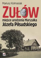 Zułów miejsce urodzenia Marszałka Józefa Piłsudskiego - Mariusz Kolmasiak | mała okładka