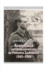 Konspiracja antykomunistyczna na Pomorzu Zachodnim 1945-1956 - Zenon Kachnicz | mała okładka