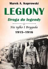 Legiony droga do legendy Nie tylko I Brygada 1915-1916 - Koprowski Marek A. | mała okładka
