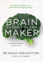 Brain Maker Zdrowa głowa Jak baterie jelitowe chronią mózg - Perlmutter David, Loberg Kristin | mała okładka