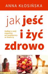 Jak jeść i żyć zdrowo - Anna Kłosińska | mała okładka