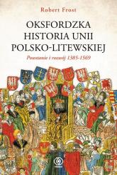 Oksfordzka historia unii polsko-litewskiej Tom 1 - Frost Robert I. | mała okładka