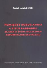 Pomiędzy robur animi a ritus barbarus: zemsta w życiu społecznym republikańskiego Rzymu - Paweł Madejski | mała okładka