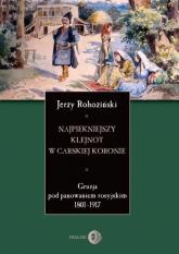 Najpiękniejszy klejnot w carskiej koronie Gruzja pod panowaniem rosyjskim 1801-1917 - Jerzy Rohoziński   mała okładka