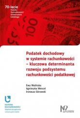 Podatek dochodowy w systemie rachunkowości - kluczowa determinanta rozwoju podsystemu rachunkowości podatkowej - Walińska Ewa, Wencel Agnieszka | mała okładka