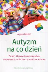 Autyzm na co dzień Ponad 150 sprawdzonych sposobów postępowania z dzieckiem ze spektrum autyzmu - Alyson Beytien   mała okładka