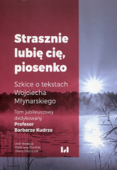 Strasznie lubię cię piosenko Szkice o tekstach Wojciecha Młynarskiego Tom jubileuszowy dedykowany Profesor Barbarze Kudrze -  | mała okładka