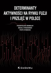 Determinanty aktywności na rynku fuzji i przejęć w Polsce - Grobelny Przemysław, Stradomski Maciej, Stobiecki Piotr | mała okładka