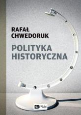 Polityka historyczna - Rafał Chwedoruk   mała okładka