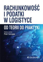 Rachunkowość i podatki w logistyce - od teorii do praktyki - Piotr Szczypa (red.) | mała okładka
