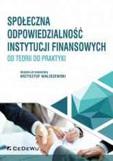 Społeczna odpowiedzialność instytucji finansowych od teorii do praktyki - Krzysztof Waliszewski (red. nauk.) | mała okładka