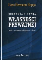 Ekonomia i etyka własności prywatnej Studia z zakresu ekonomii politycznej i filozofii - Hoppe Hans Hermann   mała okładka
