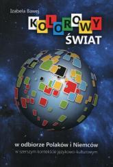 Kolorowy świat w odbiorze Polaków i Niemców w szerszym kontekście językowo-kulturowym - Izabela Bawej | mała okładka