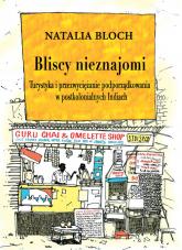 Bliscy nieznajomi Turystyka i przezwyciężanie podporządkowania w postkolonialnych Indiach - Natalia Bloch   mała okładka