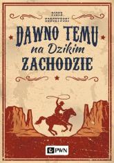 Dawno temu na Dzikim Zachodzie - Piotr Korczyński | mała okładka
