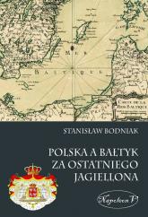 Polska a Bałtyk za ostatniego Jagiellona - Stanisław Bodniak | mała okładka