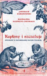 Kapłony i szczeżuje Opowieść o zapomnianej kuchni polskiej - Kasprzyk-Chevriaux Magdalena, Dumanowski Jarosław | mała okładka