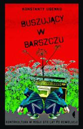 Buszujący w barszczu Kontrkultura w Rosji sto lat po rewolucji - Konstanty Usenko | mała okładka