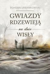 Gwiazdy rdzewieją na dnie Wisły - Bohdan Urbankowski | mała okładka